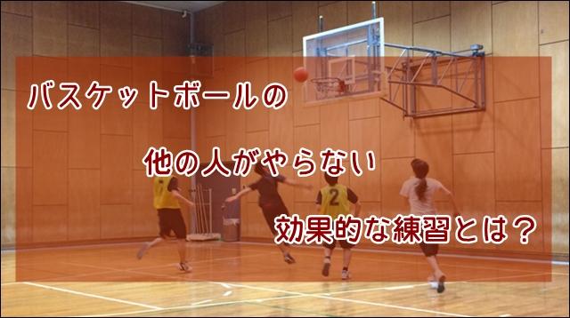 バスケットボールの他の人がやらない効果的な練習とは?